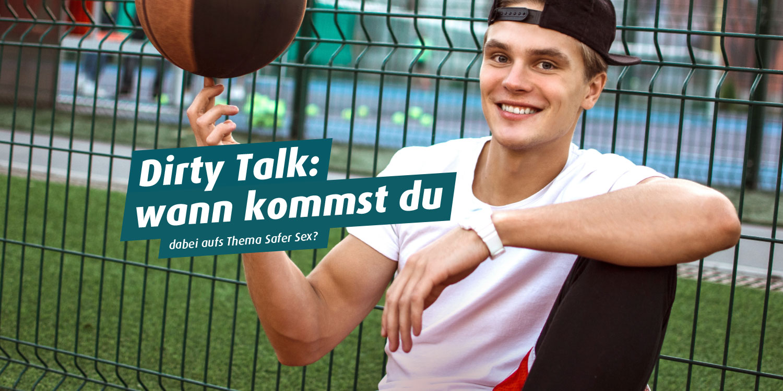 Foto: Junge Mann mit Basecap. Text: Dirty Talk: wann kommst du ... dabei aufs Thema Safer Sex?